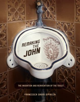 Remaking the john : the invention and reinvention of the toilet