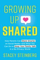 Growing up shared : how parents can share smarter on social media--and what you can do to keep your family safe in a no-privacy world