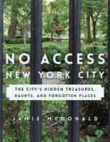 No access New York City : the city's hidden treasures, haunts, and forgotten places