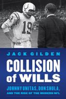 Collision of wills : Johnny Unitas, Don Shula, and the rise of the modern NFL