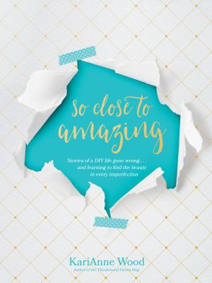 So close to amazing : stories of a DIY life gone wrong ... and learning to find the beauty in every imperfection