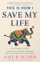 This is how I save my life : from California to India, a true story of finding everything when you are willing to try anything