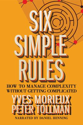 Six simple rules : how to manage complexity without getting complicated