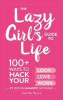 The lazy girl's guide to life : 100+ ways to hack your look, love, work by doing (almost) nothing!