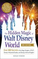 The hidden magic of Walt Disney World : over 600 secrets of the Magic Kingdom, EPCOT, Disney's Hollywood Studios, and Disney's Animal Kingdom