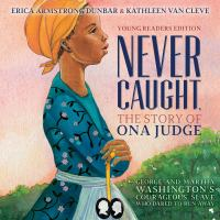 Never caught : the story of Ona Judge : George and Martha Washington's courageous slave who dared to run away