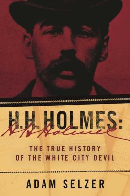 H.H. Holmes : the true history of the White City Devil