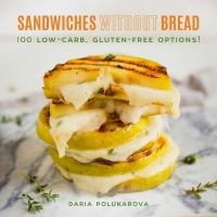 Sandwiches without bread : 100 low-carb, gluten-free options!