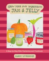 Grow your own ingredients. Jam & jelly : a step-by-step kids gardening and cookbook