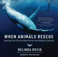 When animals rescue : amazing true stories about heroic and helpful creatures