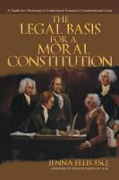 The Legal basis for a moral constitution : a guide for Christians to understand America's constitutional crisis