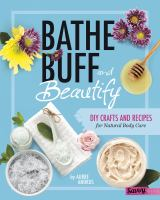Bathe, buff, and beautify : DIY crafts and recipes for natural body care