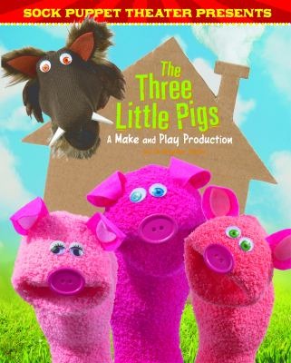 Sock Puppet Theater presents The three little pigs : a make and play production