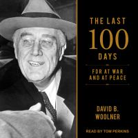 The last 100 days : FDR at war and at peace
