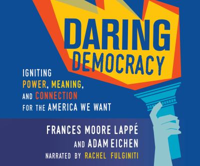 Daring democracy : igniting power, meaning, and connection for the America we want