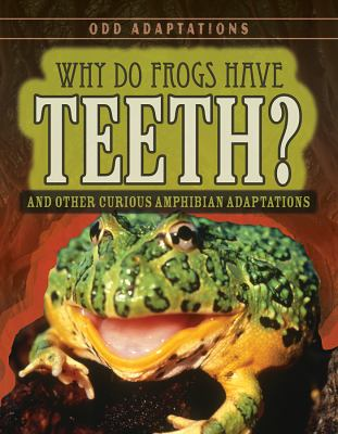 Why do frogs have teeth : and other curious amphibian adaptations