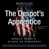 The despot's apprentice : Donald Trump's attack on democracy