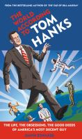 The world according to Tom Hanks : the life, the obsessions, the good deeds of America's most decent guy