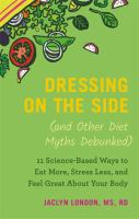 Dressing on the side (and other diet myths debunked) : 11 science-based ways to eat more, stress less, and feel great about your body