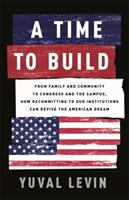 A time to build : from family and community to Congress and the campus, how recommitting to our institutions can revive the American dream