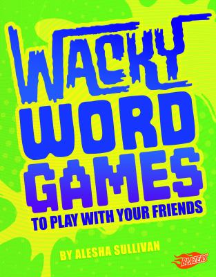 Wacky word games to play with your friends by Sullivan, Alesha,