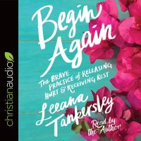 Begin again : the brave practice of releasing hurt and receiving rest