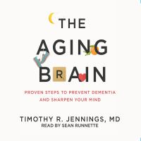 The aging brain : proven steps to prevent dementia and sharpen your mind