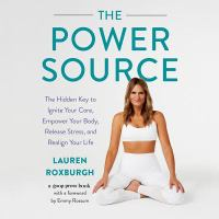 The power source : the hidden key to ignite your core, empower your body, release stress, and realign your life