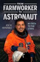 From farmworker to astronaut : my path to the stars = De campesino a astronauta : mi viaje a las estrellas