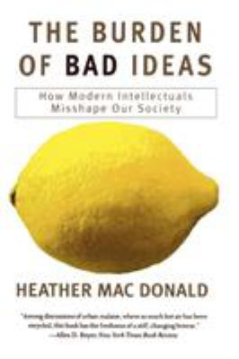 The burden of bad ideas : how modern intellectuals misshape our society