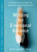 Writing for emotional balance : a guided journal to help you manage overwhelming emotions