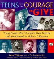 Teens with the courage to give : young people who triumphed over tragedy and volunteered to make a difference