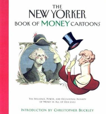 The New Yorker book of money cartoons : the influence, power, and occasional insanity of money in all of our lives