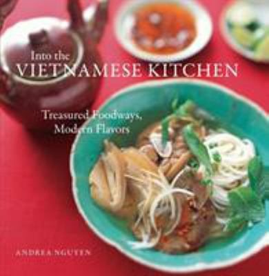 Into the Vietnamese kitchen : treasured foodways, modern flavours