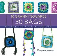 10 granny squares : 30 bags : purses, totes, pouches, and carriers from favorite crochet motifs