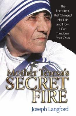 Mother Teresa's secret fire : the encounter that changed her life, and how it can transform your own