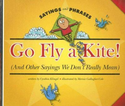 Go fly a kite! (and other sayings we don't really mean) : And Other Sayings We Don't Really Mean