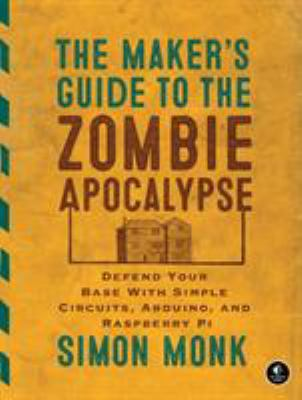 The maker's guide to the zombie apocalypse : defend your base with simple circuits, Arduino, and Raspberry Pi