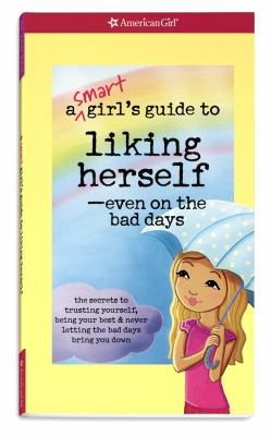 A smart girl's guide to liking herself-- even on the bad days : the secrets to trusting yourself, being your best & never letting the bad days bring you down