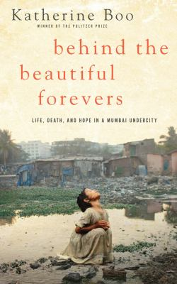Behind the beautiful forevers : life, death, and hope in a Mumbai undercity