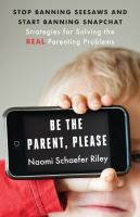 Be the parent, please : stop banning seesaws and start banning Snapchat : strategies for solving the real parenting problems