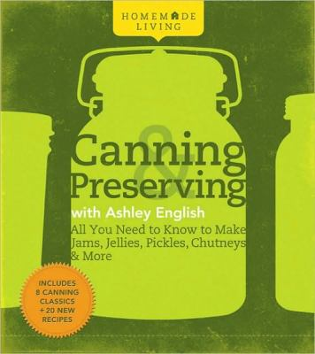 Homemade living : canning & preserving with Ashley English : all you need to know to make jams, jellies, pickles, chutneys & more.