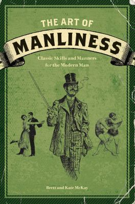 The art of manliness : classic skills and manners for the modern