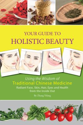 Your guide to holistic beauty : using the wisdom of traditional C