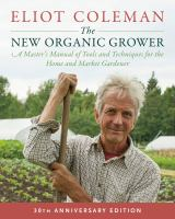 The new organic grower : a master's manual of tools and techniques for the home and market gardener