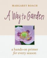 A way to garden : a hands-on primer for every season