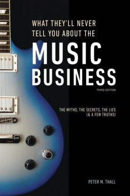 What they'll never tell you about the music busines : the complet