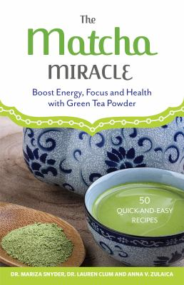 The matcha miracle : boost energy, focus and health with green tea powder