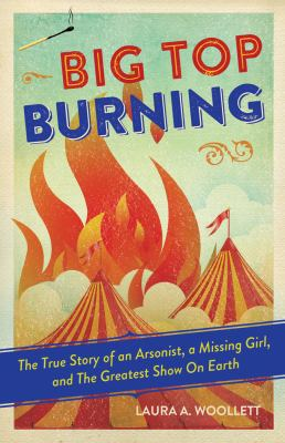 Big top burning : the story of an arsonist, a missing girl, and t