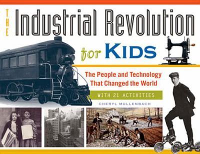 The industrial revolution for kids : the people and technology that changed the world : with 21 activities